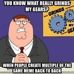 Grinds My Gears - you know what really grinds my gears? WHEN PEOPLE CREATE MULTIPLE OF THE SAME MEME BACK TO BACK