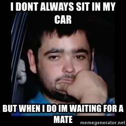 just waiting for a mate - I DONT ALWAYS SIT IN MY CAR BUT WHEN I DO IM WAITING FOR A MATE