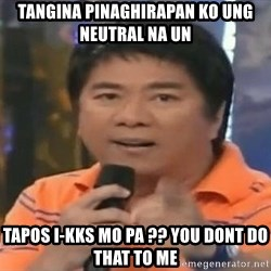 willie revillame you dont do that to me - tangina pinaghirapan ko ung neutral na un  tapos i-kks mo pa ?? you dont do that to me
