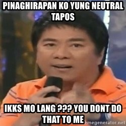 willie revillame you dont do that to me - Pinaghirapan ko yung neutral tapos ikks mo lang ??? you dont do that to me