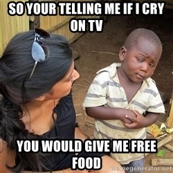 Skeptical African Child - SO YOUR TELLING ME IF I CRY ON TV YOU WOULD GIVE ME FREE FOOD