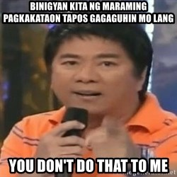 willie revillame you dont do that to me - binigyan kita ng maraming pagkakataon tapos gagaguhin mo lang you don't do that to me