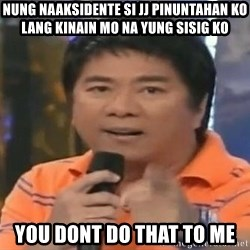willie revillame you dont do that to me - nUNG NAAKSIDENTE SI JJ PINUNTAHAN KO LANG KINAIN MO NA YUNG SISIG KO YOU DONT DO THAT TO ME
