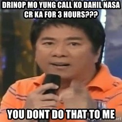 willie revillame you dont do that to me - drinop mo yung call ko dahil nasa cr ka for 3 hours??? you dont do that to me