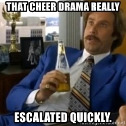 That escalated quickly-Ron Burgundy - THAT CHEER DRAMA REALLY  ESCALATED QUICKLY.