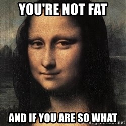 the mona lisa  - you're not fat and if you are so what
