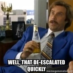That escalated quickly-Ron Burgundy -  well, that de-escalated quickly