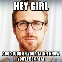 Ryan Gosling Hey Girl 3 - Hey girl Good luck on your talk. i know you'll be great
