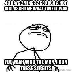 Fuck Yeah - 43 days 2mins 32 sec ago A hot girl asked me What tiMe iT was Fuq yeah who the man, i run these streets