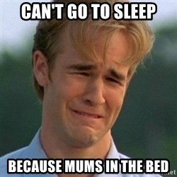 90s Problems - CAN'T GO TO SLEEP BECAUSE MUMS IN THE BED