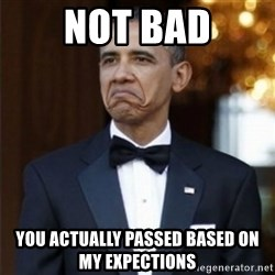 Not Bad Obama - NOT BAD YOU ACTUALLY PASSED BASED ON MY EXPECTIONS