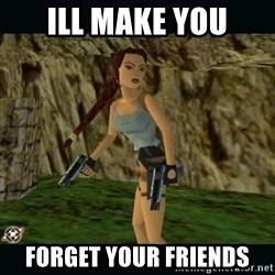 Lara Croft - Ill make you forget your friends