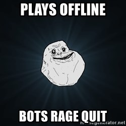Forever Alone - Plays offline bots rage quit
