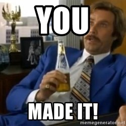That escalated quickly-Ron Burgundy - YOU MADE IT!