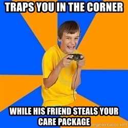 Annoying Gamer Kid - Traps you in the corner  while his friend steals your care package