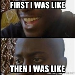disappointed black guy - first i was like then i was like