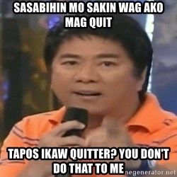 willie revillame you dont do that to me - sasabihin mo sakin wag ako mag quit tapos ikaw quitter? you don't do that to me
