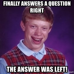 Bad Luck Brian - finally answers a question right the answer was left!
