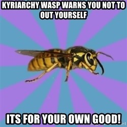 kyriarchy wasp - Kyriarchy wasp warns you not to out yourself its for your own good!