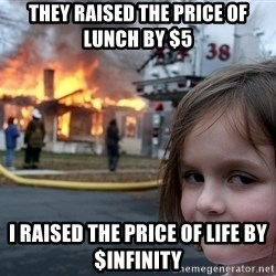 Disaster Girl - they raised the price of lunch by $5 i raised the price of life by $infinity