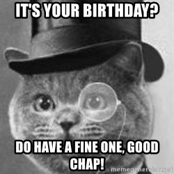 Monocle Cat - It's your birthday? Do Have a fine one, Good Chap!