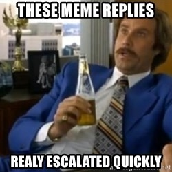 That escalated quickly-Ron Burgundy - These meme replies realy escalated quickly