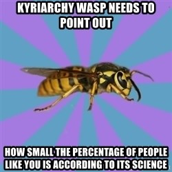 kyriarchy wasp - Kyriarchy wasp needs to point out how small the percentage of people like you is according to its science