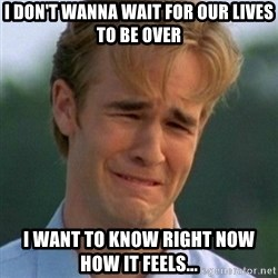 90s Problems - i don't wanna wait for our lives to be over i want to know right now how it feels...