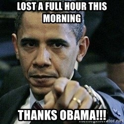 Pissed Off Barack Obama - lost a full hour this morning Thanks obama!!!