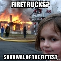 Disaster Girl - Firetrucks? Survival of the fittest
