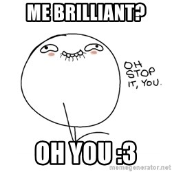 oh stop it you guy - me brilliant? OH you :3