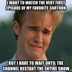 90s Problems - I want to watch the very first episode of my favorite cartoon but i have to wait until the channel restart the entire show