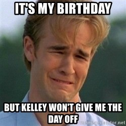 90s Problems - It's my birthday  But Kelley won't give me the day off