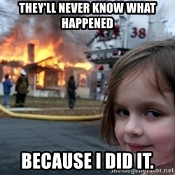 Disaster Girl - They'll never know what happened because I did it.