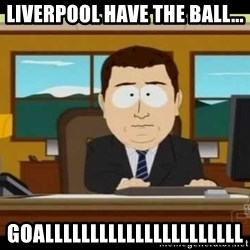 south park aand it's gone - Liverpool have the ball... GOALLLLLLLLLLLLLLLLLLLLLL