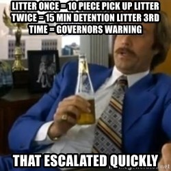 That escalated quickly-Ron Burgundy - LITTER ONCE = 10 PIECE PICK UP LITTER TWICE = 15 MIN DETENTION LITTER 3RD TIME = GOVERNORS WARNING THAT ESCALATED QUICKLY