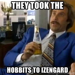 That escalated quickly-Ron Burgundy - They took the  hobbits to izengard