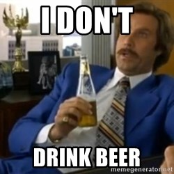 That escalated quickly-Ron Burgundy - I DON'T DRINK BEER