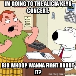 Big Whoop - im going to the Alicia keys concert. big whoop, wanna fight about it?