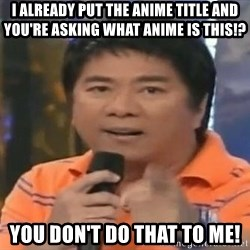 willie revillame you dont do that to me - i already put the anime title and you're asking what anime is this!? you don't do that to me!