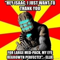 """Isaac Clarke - """"Hey isaac, i just want to thank you for large med-pack, my eye regrowth perfectly"""" - Ellie"""