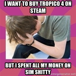First World Gamer Problems - I want to buy tropico 4 on steam but i spent all my money on sim shitty