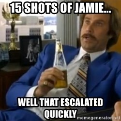 That escalated quickly-Ron Burgundy - 15 shots of jamie... Well That escalated quickly