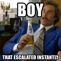 That escalated quickly-Ron Burgundy - Boy That escalated instantly