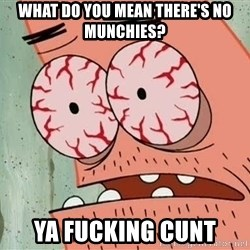 Stoned Patrick - WHAT DO YOU MEAN THERE'S NO MUNCHIES? YA FUCKING CUNT
