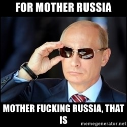 Badass Vladimir Putin - For mother russia mother fucking russia, that is