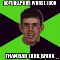 Annoying Imgurian  - Actually has worse luck than bad luck brian