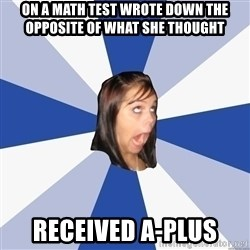 Annoying Facebook Girl - ON a math test wrote doWn the opposite of What she thougHt RecEived a-plus