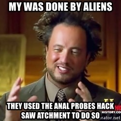 Ancient Aliens - my was done by aliens they used the anal probes hack saw atchment to do so