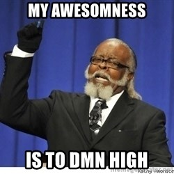 The tolerance is to damn high! - my awesomness is to dmn high